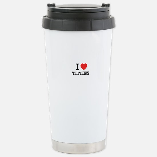 I Love TITTIES Stainless Steel Travel Mug