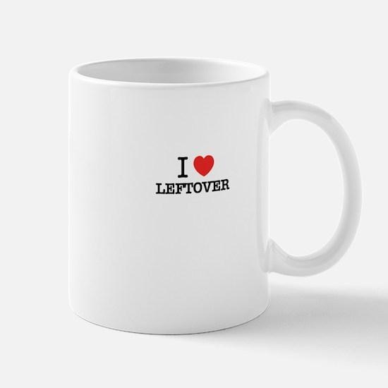 I Love LEFTOVER Mugs