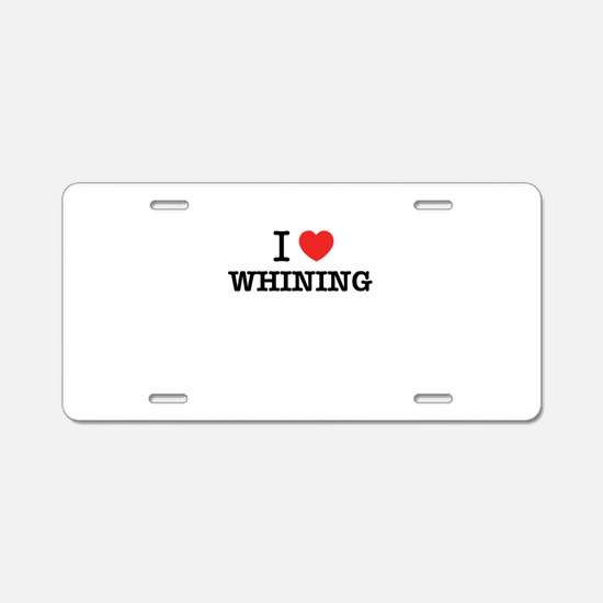I Love WHINING Aluminum License Plate