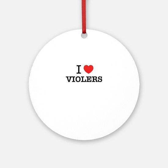 I Love VIOLERS Round Ornament
