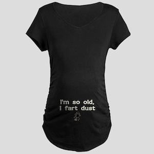 I'm So Old I Fart Dust Maternity Dark T-Shirt