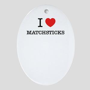 I Love MATCHSTICKS Oval Ornament