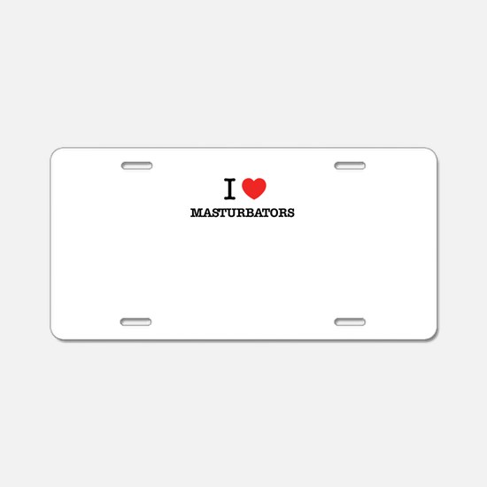 I Love MASTURBATORS Aluminum License Plate