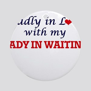 Madly in love with my Lady In Waiti Round Ornament