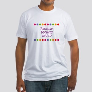 Because Mommy said so Fitted T-Shirt