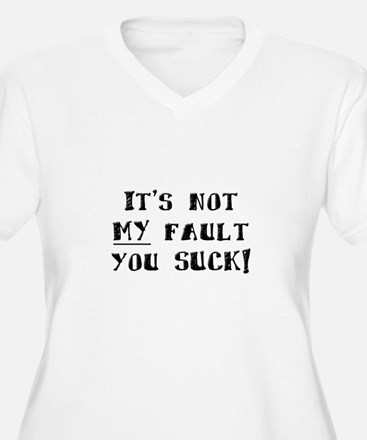 It's Not MY Fault You Suck T-Shirt