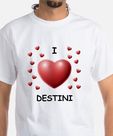 I Love Destini - White T-Shirt