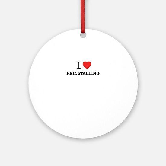 I Love REINSTALLING Round Ornament
