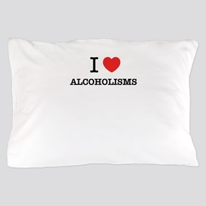 I Love ALCOHOLISMS Pillow Case