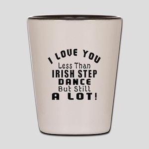 I Love You Less Than Irish Step Dance Shot Glass