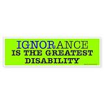 Ignorance the greatest disability Bumper Sticker
