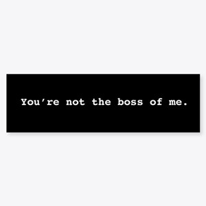 You're Not The Boss Of Me Stic Bumper Sticker