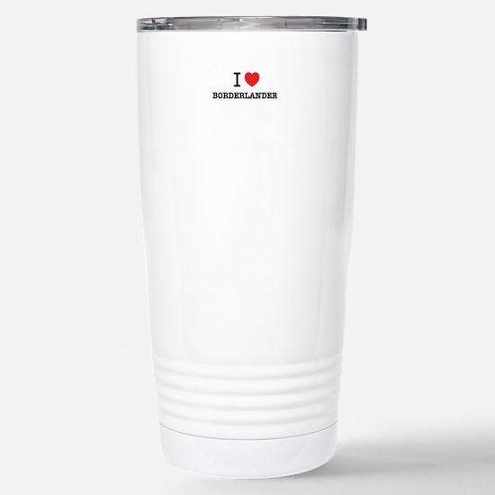 I Love BORDERLANDER Stainless Steel Travel Mug