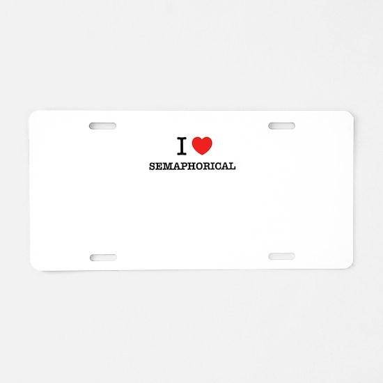 I Love SEMAPHORICAL Aluminum License Plate
