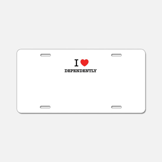 I Love DEPENDENTLY Aluminum License Plate