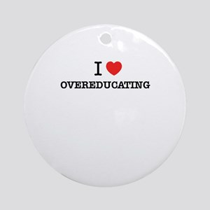 I Love OVEREDUCATING Round Ornament