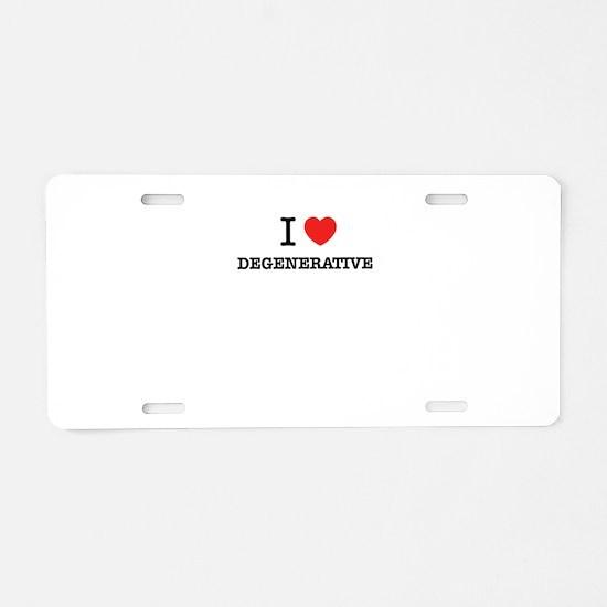 I Love DEGENERATIVE Aluminum License Plate