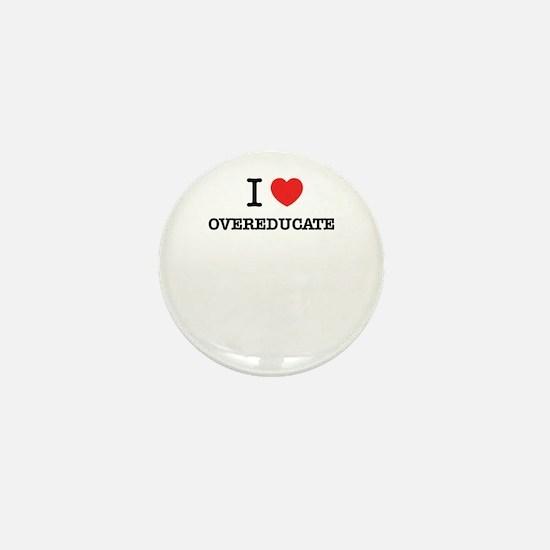 I Love OVEREDUCATE Mini Button