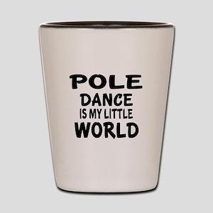 Pole Dance Is My Little World Shot Glass