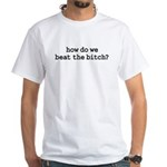 how do we beat the bitch? White T-Shirt