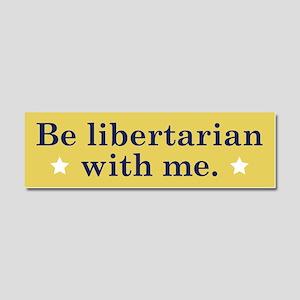 Be Libertarian With Me Car Magnet 10 x 3