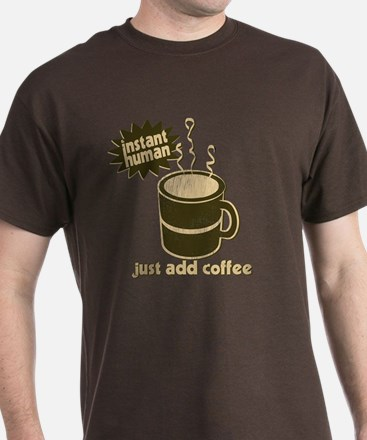 Instant Human! Just Add Coffee! T-Shirt