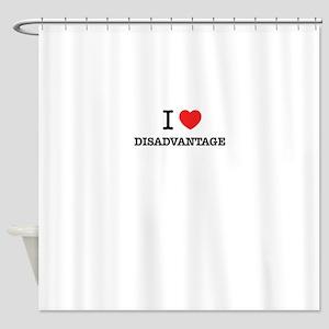 I Love DISADVANTAGE Shower Curtain