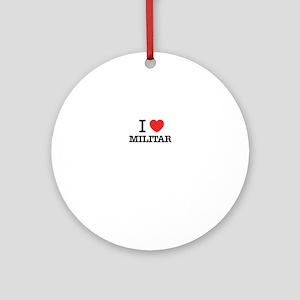 I Love MILITAR Round Ornament