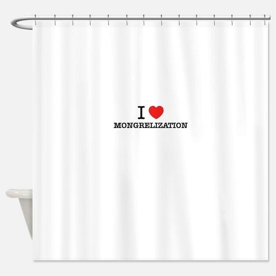 I Love MONGRELIZATION Shower Curtain