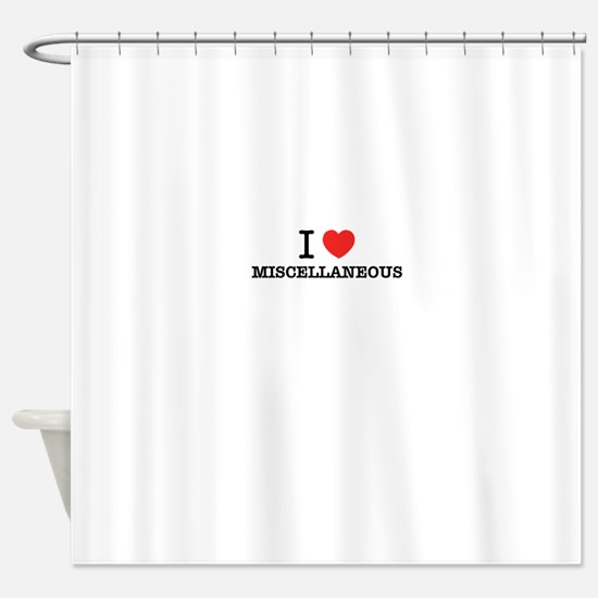I Love MISCELLANEOUS Shower Curtain