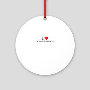 I Love MISCELLANEOUS Round Ornament