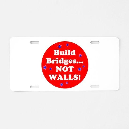Build Bridges...Not Walls! Aluminum License Plate
