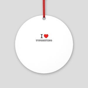 I Love TYPESETTING Round Ornament