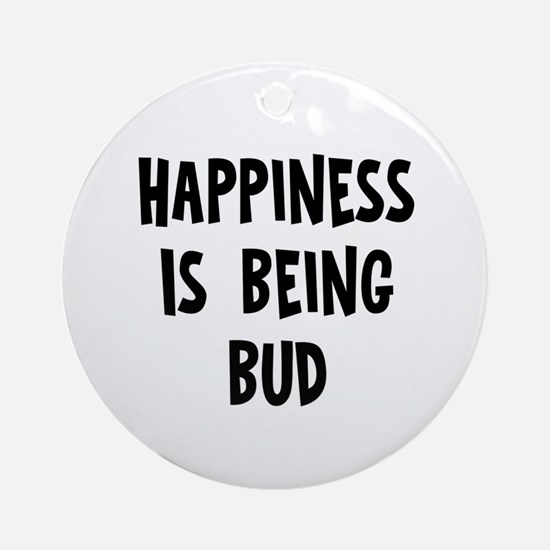 Happiness is being Bud		 Ornament (Round)