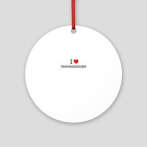 I Love VAPORIZATIONS Round Ornament
