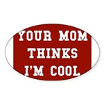 Your mom thinks I'm cool funny Oval Sticker