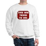 Your mom thinks I'm cool funny Sweatshirt