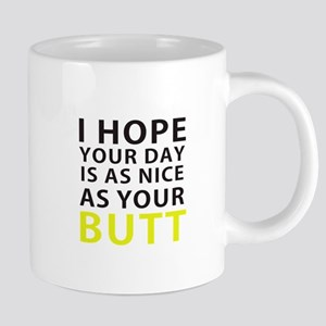 I hope your day is as nice as your butt Mugs