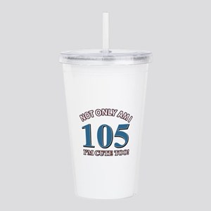 Not Only Am I 105 I'm Acrylic Double-wall Tumbler