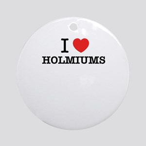 I Love HOLMIUMS Round Ornament
