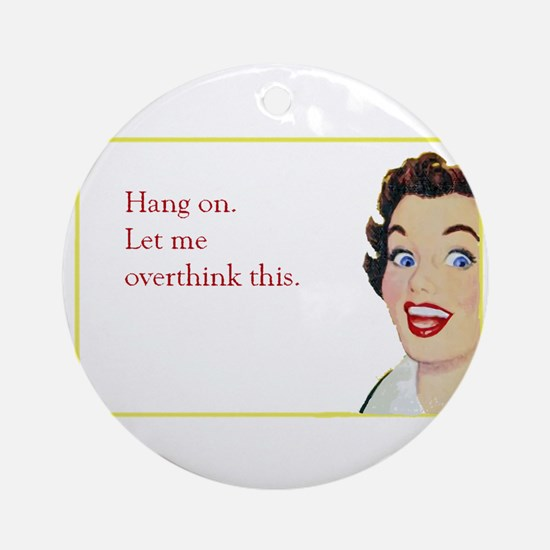 Hang On Let Me Overthink This. Round Ornament