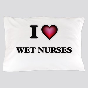 I love Wet Nurses Pillow Case