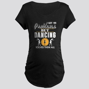 But Dancing Solves Them All T Sh Maternity T-Shirt