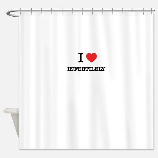 I Love INFERTILELY Shower Curtain