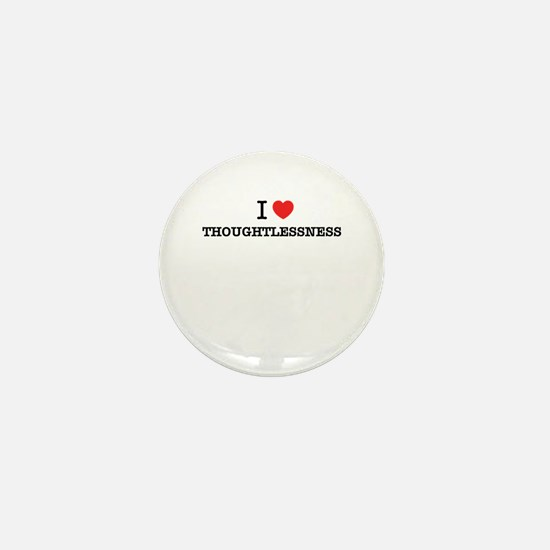 I Love THOUGHTLESSNESS Mini Button