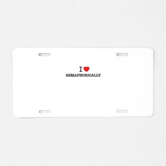 I Love SEMAPHORICALLY Aluminum License Plate