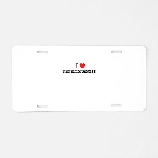 I Love REBELLIOUSNESS Aluminum License Plate