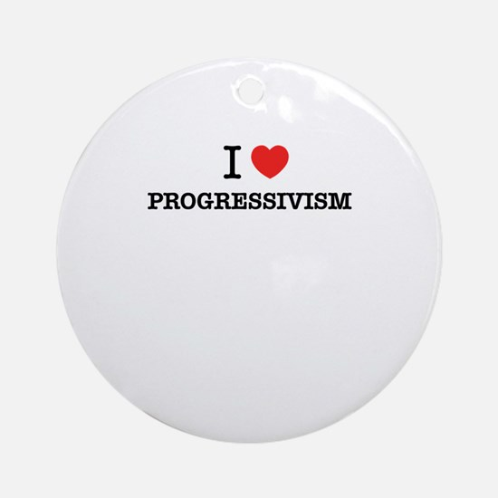 I Love PROGRESSIVISM Round Ornament