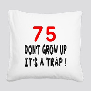75 Don't Grow Birthday Design Square Canvas Pillow