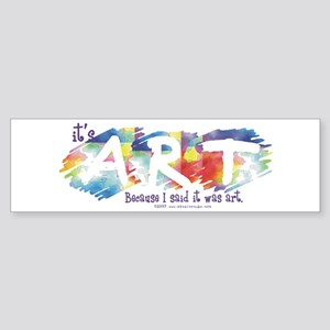 I said it was Art Bumper Sticker